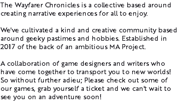 The Wayfarer Chronicles is a collective based around creating narrative experiences for all to enjoy. We've cultivated a kind and creative community based around geeky pastimes and hobbies. Established in 2017 of the back of an ambitious MA Project. A collaboration of game designers and writers who have come together to transport you to new worlds! So without further adieu; Please check out some of our games, grab yourself a ticket and we can't wait to see you on an adventure soon!